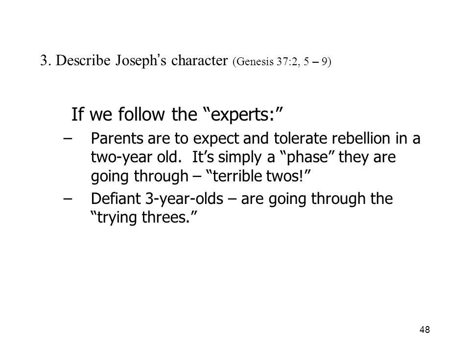 48 3. Describe Joseph s character (Genesis 37:2, 5 – 9) If we follow the experts: –Parents are to expect and tolerate rebellion in a two-year old. Its
