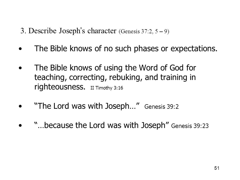 51 3. Describe Joseph s character (Genesis 37:2, 5 – 9) The Bible knows of no such phases or expectations. The Bible knows of using the Word of God fo