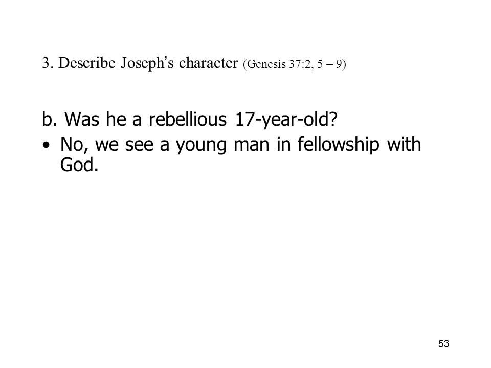 53 3. Describe Joseph s character (Genesis 37:2, 5 – 9) b. Was he a rebellious 17-year-old? No, we see a young man in fellowship with God.
