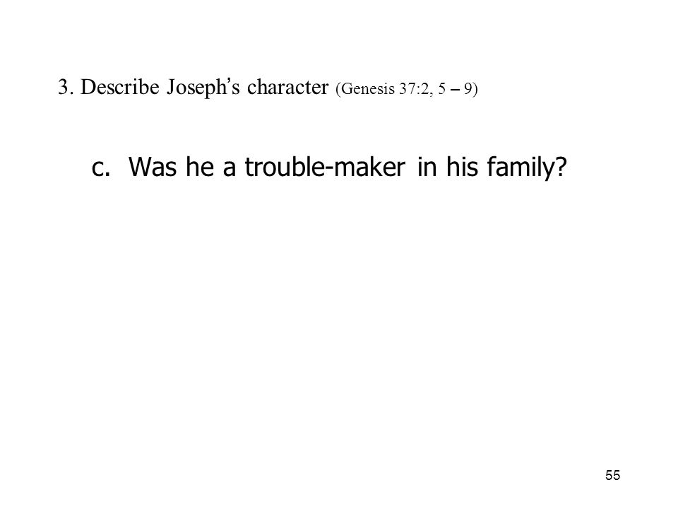 55 3. Describe Joseph s character (Genesis 37:2, 5 – 9) c. Was he a trouble-maker in his family?