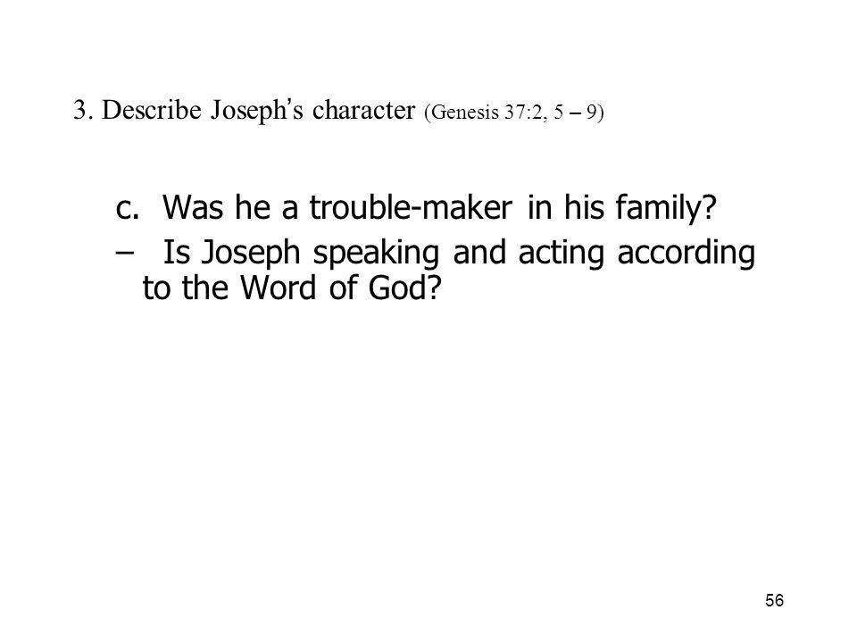 56 3. Describe Joseph s character (Genesis 37:2, 5 – 9) c. Was he a trouble-maker in his family? – Is Joseph speaking and acting according to the Word