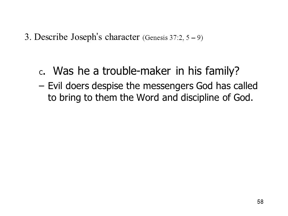 58 3. Describe Joseph s character (Genesis 37:2, 5 – 9) c. Was he a trouble-maker in his family? –Evil doers despise the messengers God has called to