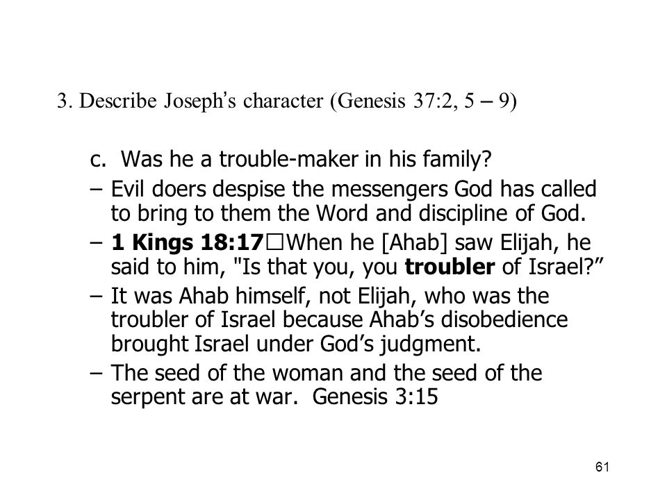 61 3. Describe Joseph s character (Genesis 37:2, 5 – 9) c. Was he a trouble-maker in his family? –Evil doers despise the messengers God has called to