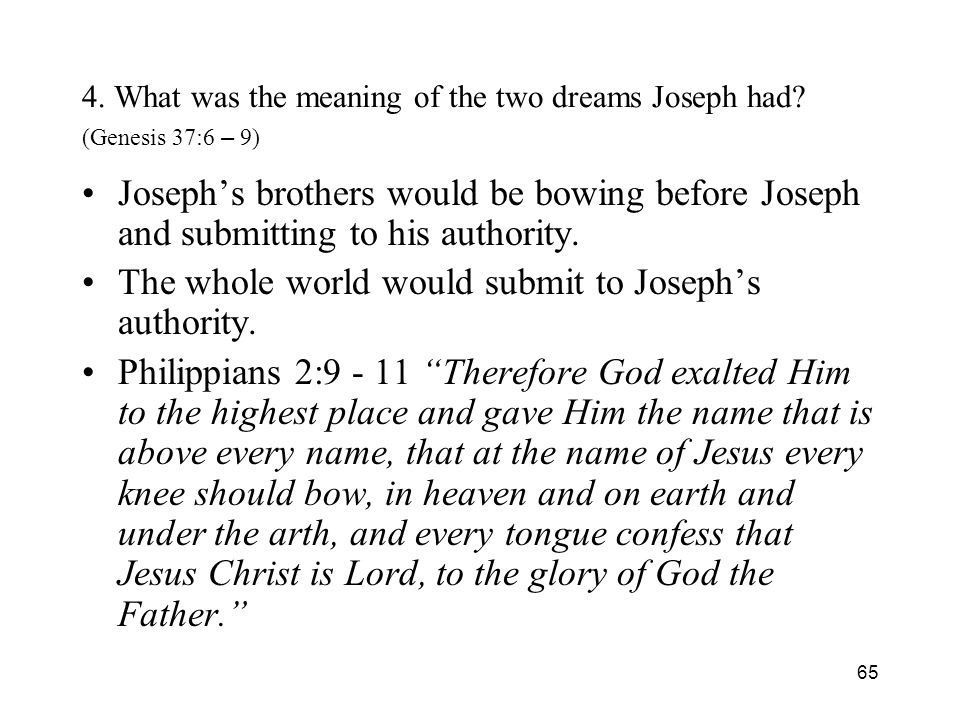 65 4. What was the meaning of the two dreams Joseph had? (Genesis 37:6 – 9) Josephs brothers would be bowing before Joseph and submitting to his autho