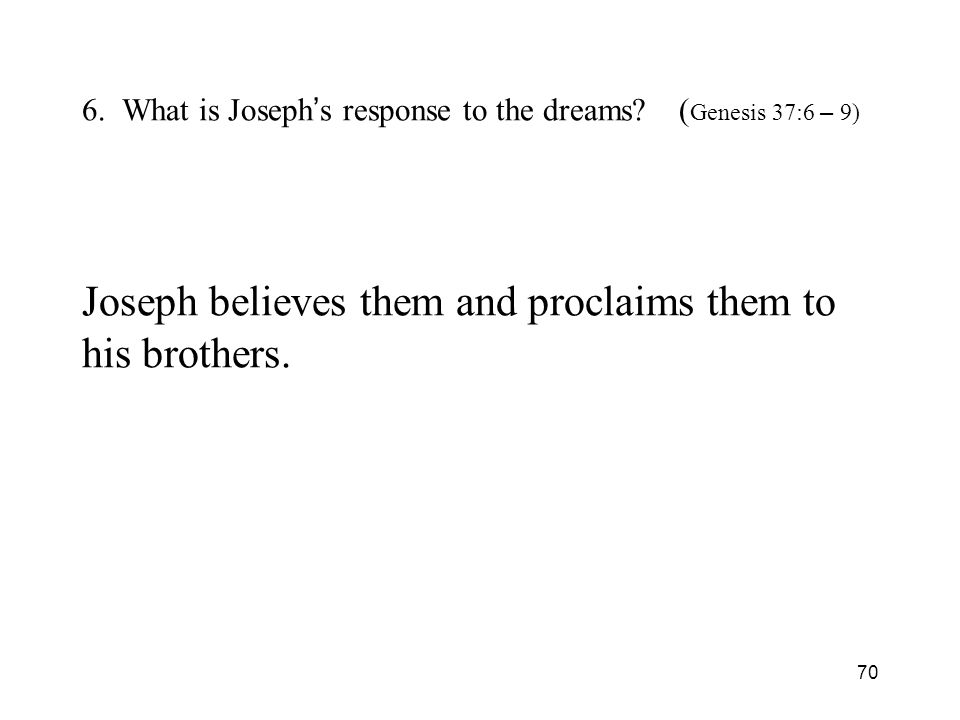 70 6. What is Joseph s response to the dreams? ( Genesis 37:6 – 9) Joseph believes them and proclaims them to his brothers.
