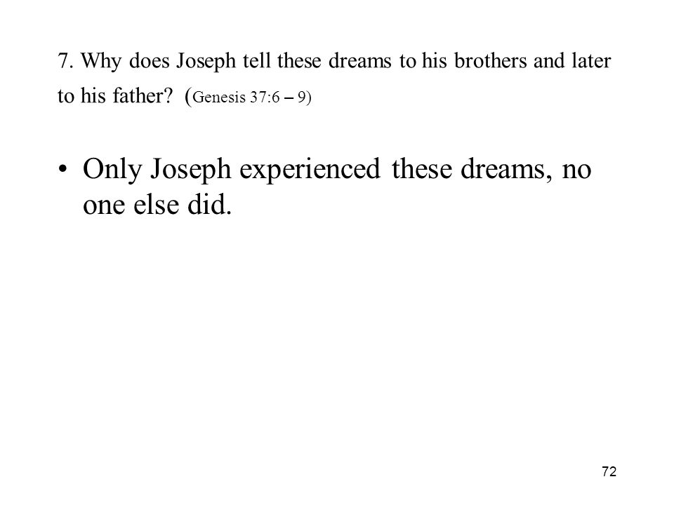 72 7. Why does Joseph tell these dreams to his brothers and later to his father? ( Genesis 37:6 – 9) Only Joseph experienced these dreams, no one else