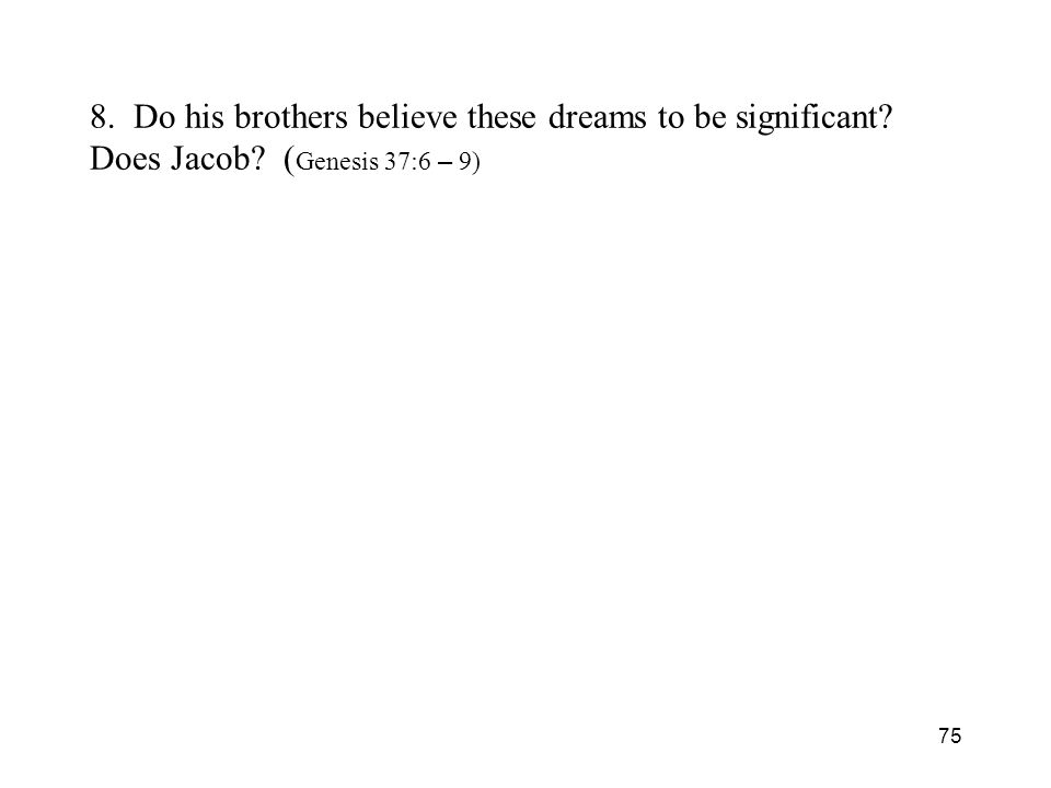 75 8. Do his brothers believe these dreams to be significant? Does Jacob? ( Genesis 37:6 – 9)