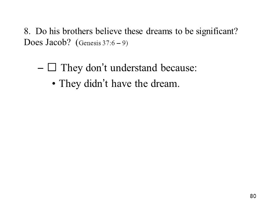 80 8. Do his brothers believe these dreams to be significant? Does Jacob? ( Genesis 37:6 – 9) – They don t understand because: They didn t have the dr
