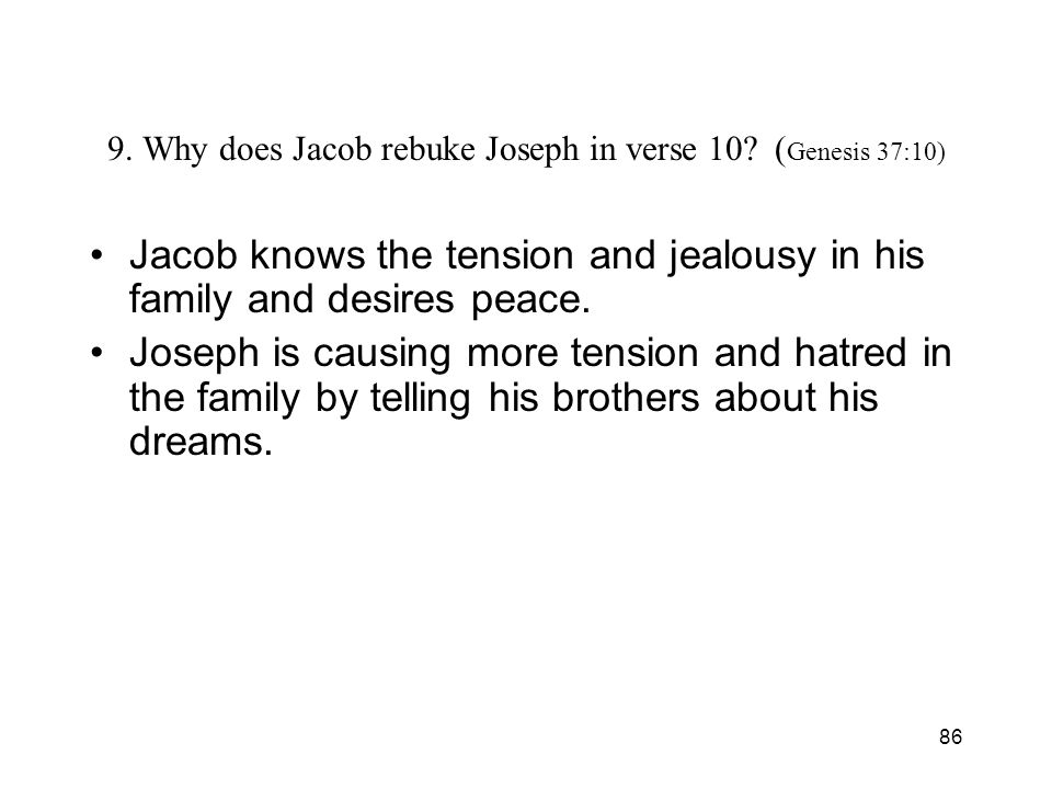 86 9. Why does Jacob rebuke Joseph in verse 10? ( Genesis 37:10) Jacob knows the tension and jealousy in his family and desires peace. Joseph is causi