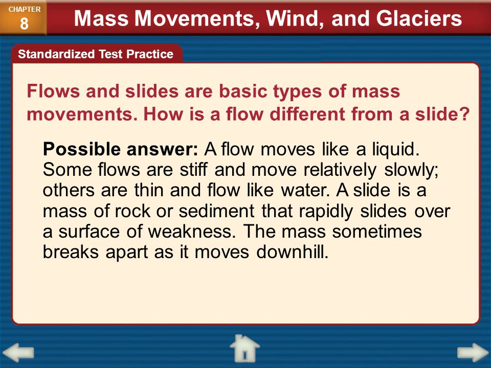 Flows and slides are basic types of mass movements. How is a flow different from a slide? Possible answer: A flow moves like a liquid. Some flows are