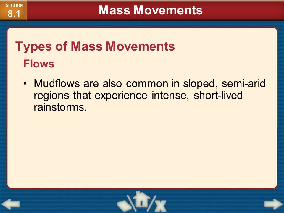 Types of Mass Movements Flows Mudflows are also common in sloped, semi-arid regions that experience intense, short-lived rainstorms. SECTION 8.1 Mass
