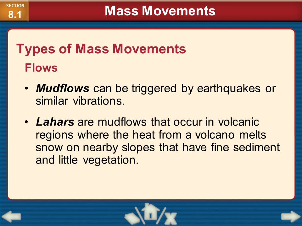 Types of Mass Movements Flows Mudflows can be triggered by earthquakes or similar vibrations. Lahars are mudflows that occur in volcanic regions where