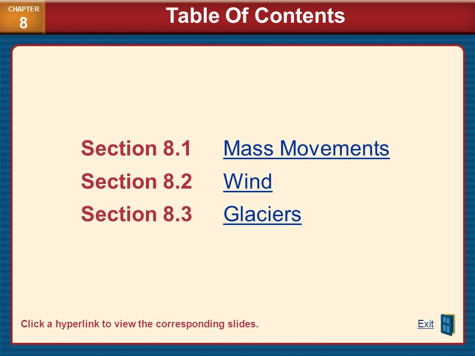 Section 8.1Mass MovementsMass Movements Section 8.2WindWind Section 8.3GlaciersGlaciers Exit Click a hyperlink to view the corresponding slides. CHAPT