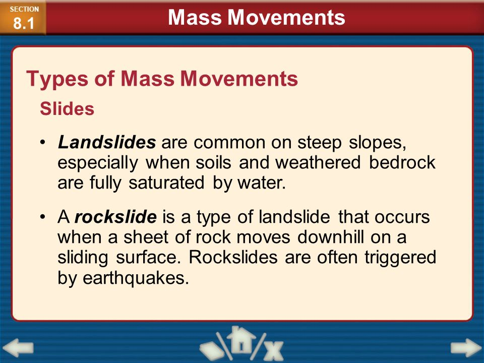 Types of Mass Movements Slides Landslides are common on steep slopes, especially when soils and weathered bedrock are fully saturated by water. A rock