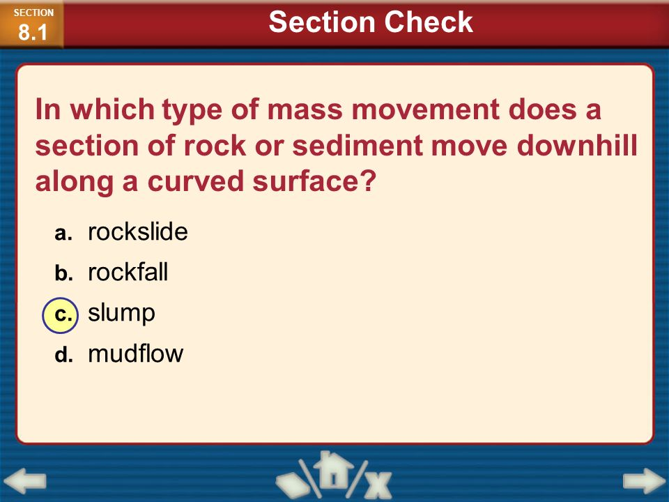 In which type of mass movement does a section of rock or sediment move downhill along a curved surface? a. rockslide b. rockfall c. slump d. mudflow S