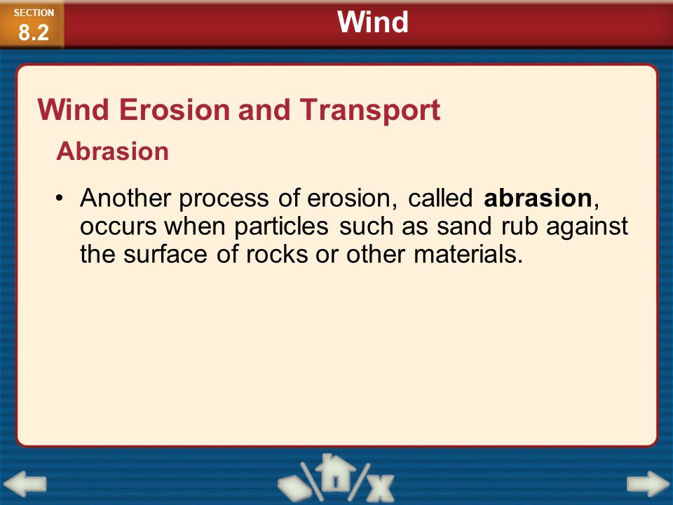 Wind Erosion and Transport Another process of erosion, called abrasion, occurs when particles such as sand rub against the surface of rocks or other m