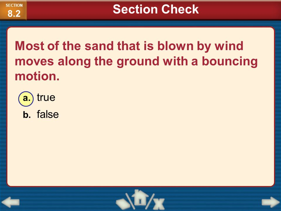Most of the sand that is blown by wind moves along the ground with a bouncing motion. a. true b. false SECTION 8.2 Section Check