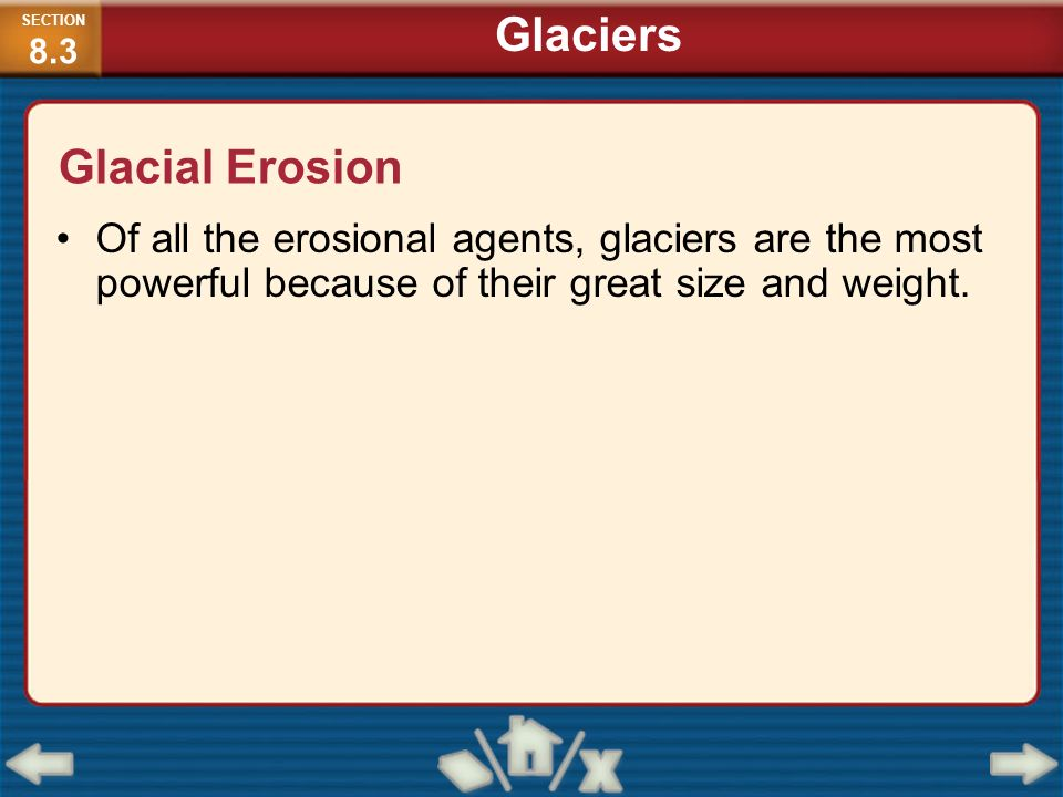 Of all the erosional agents, glaciers are the most powerful because of their great size and weight. Glacial Erosion SECTION 8.3 Glaciers