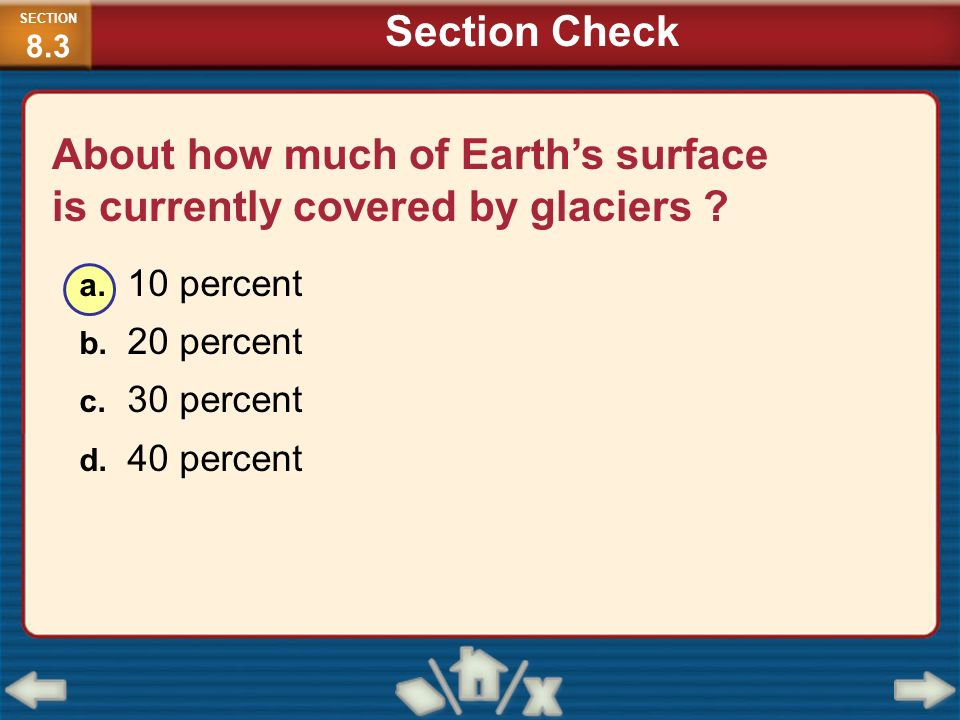 About how much of Earths surface is currently covered by glaciers ? a. 10 percent b. 20 percent c. 30 percent d. 40 percent SECTION 8.3 Section Check