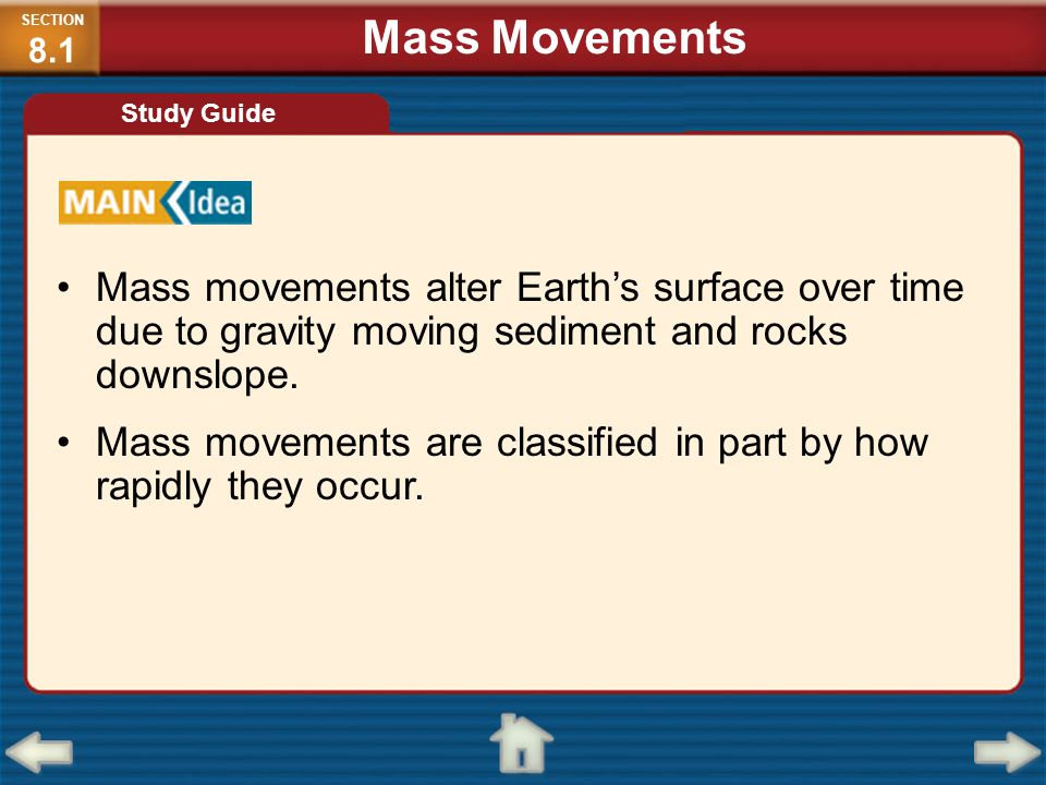 Mass movements alter Earths surface over time due to gravity moving sediment and rocks downslope. Mass movements are classified in part by how rapidly
