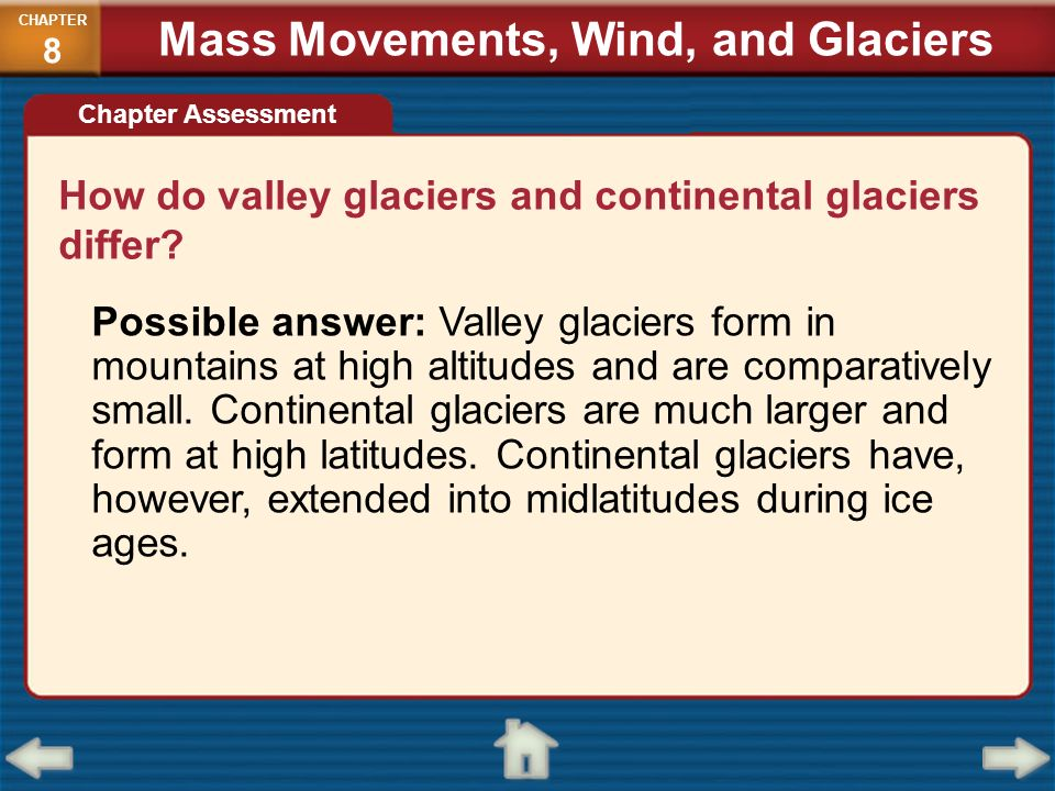 How do valley glaciers and continental glaciers differ? Possible answer: Valley glaciers form in mountains at high altitudes and are comparatively sma
