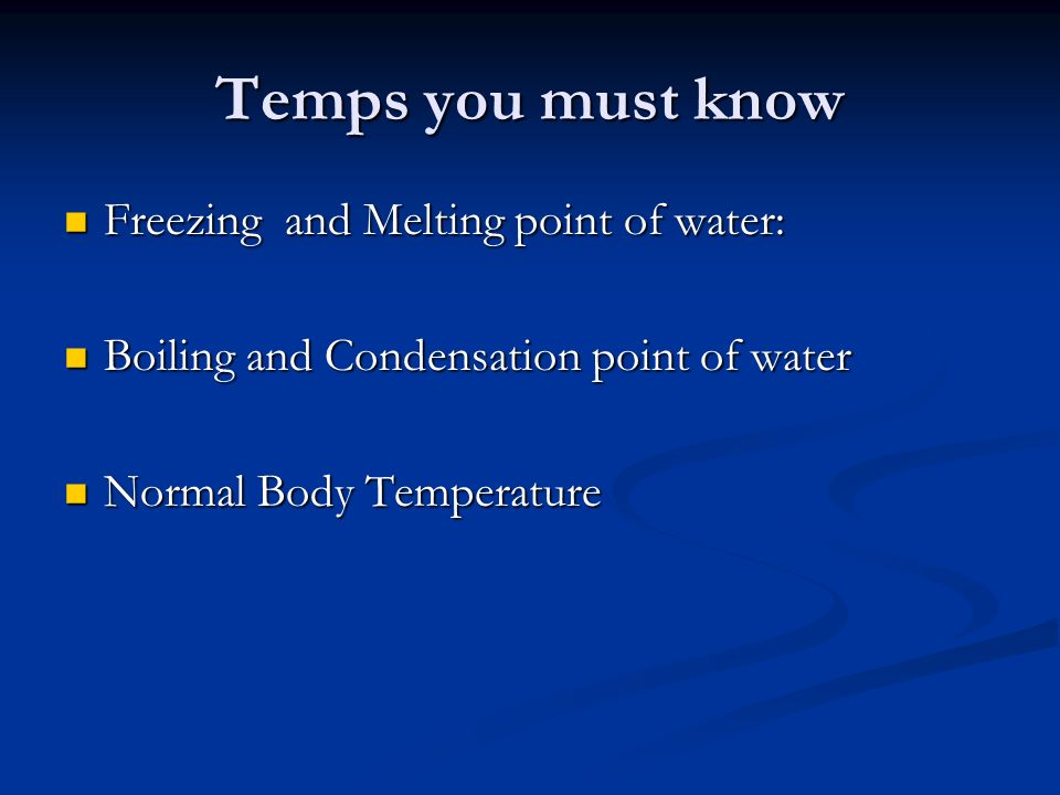 Temps you must know Freezing and Melting point of water: Freezing and Melting point of water: Boiling and Condensation point of water Boiling and Cond