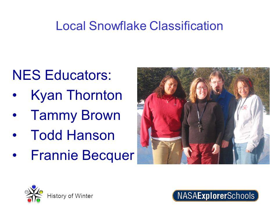 History of Winter Local Snowflake Classification NES Educators: Kyan Thornton Tammy Brown Todd Hanson Frannie Becquer