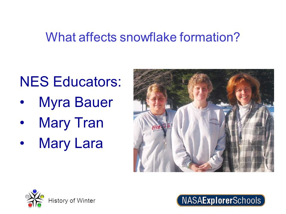 History of Winter NES Educators: Myra Bauer Mary Tran Mary Lara What affects snowflake formation?