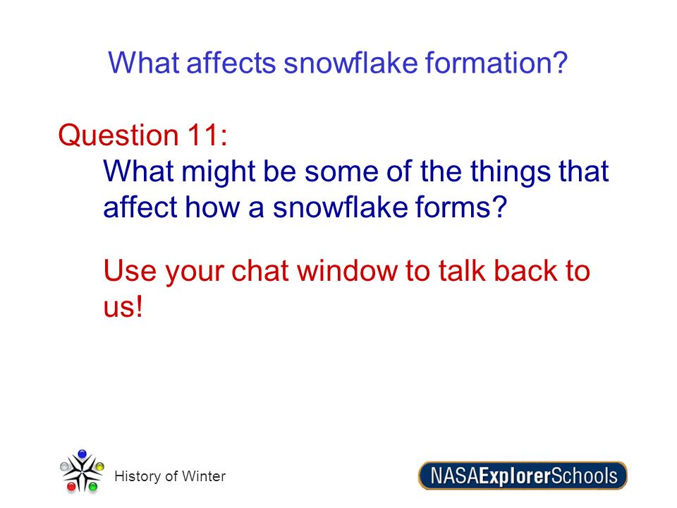 History of Winter What affects snowflake formation? Question 11: What might be some of the things that affect how a snowflake forms? Use your chat win