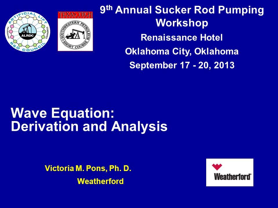 9 th Annual Sucker Rod Pumping Workshop Renaissance Hotel Oklahoma City, Oklahoma September 17 - 20, 2013 Wave Equation: Derivation and Analysis Victo