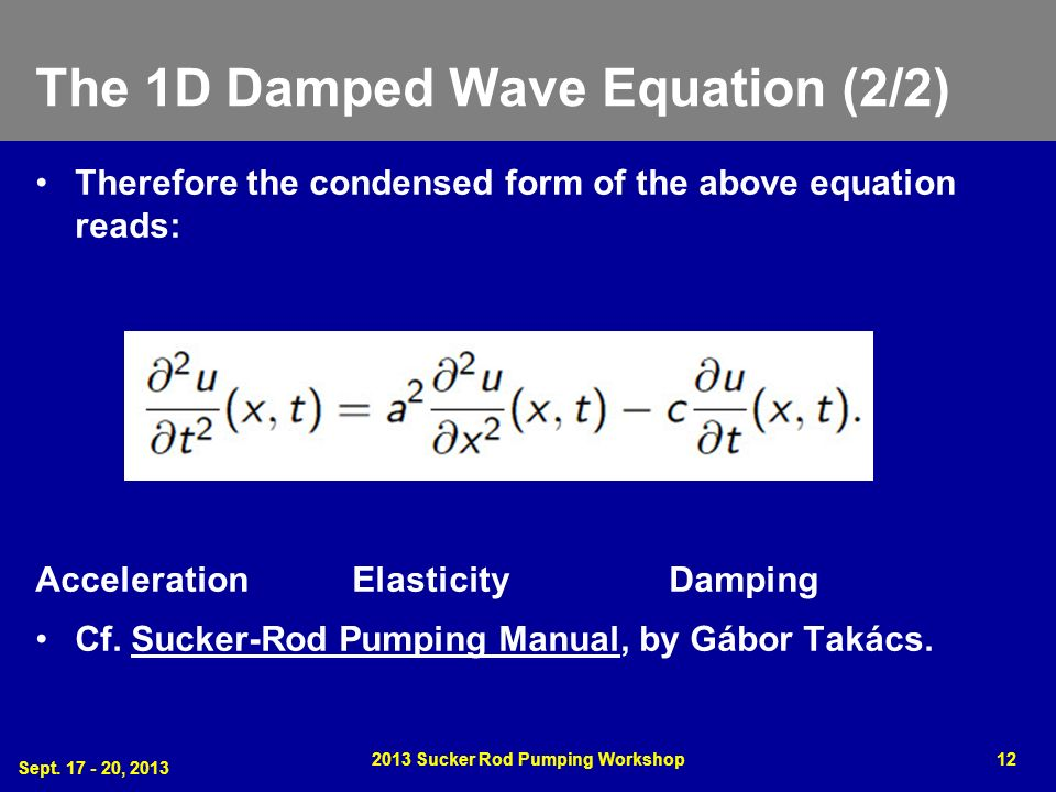 The 1D Damped Wave Equation (2/2) Therefore the condensed form of the above equation reads: Acceleration ElasticityDamping Cf. Sucker-Rod Pumping Manu