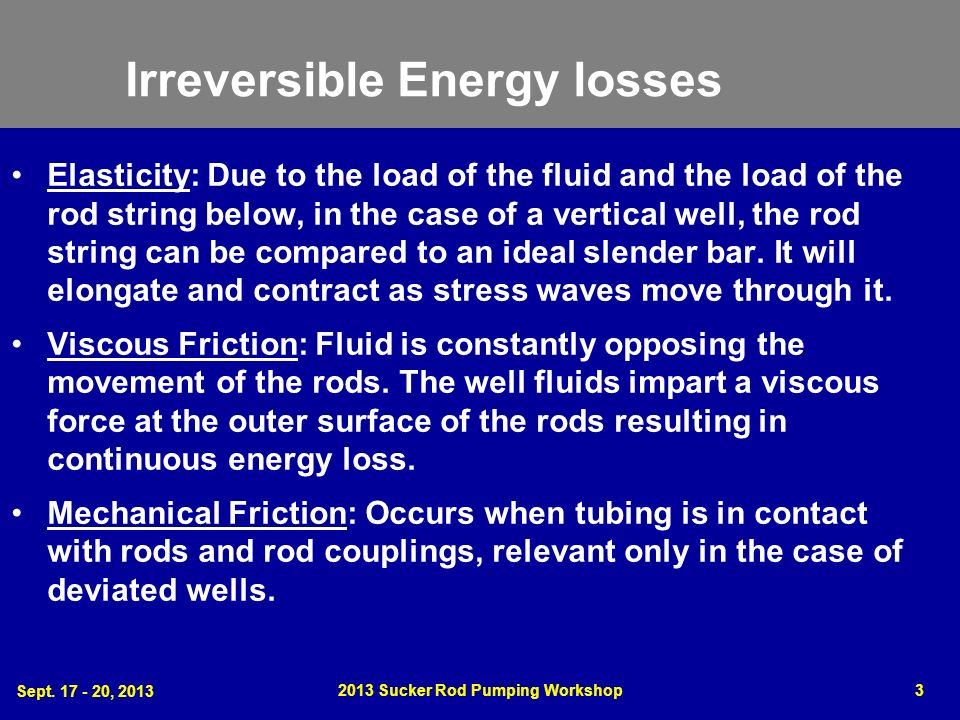Sept. 17 - 20, 2013 2013 Sucker Rod Pumping Workshop3 Irreversible Energy losses Elasticity: Due to the load of the fluid and the load of the rod stri