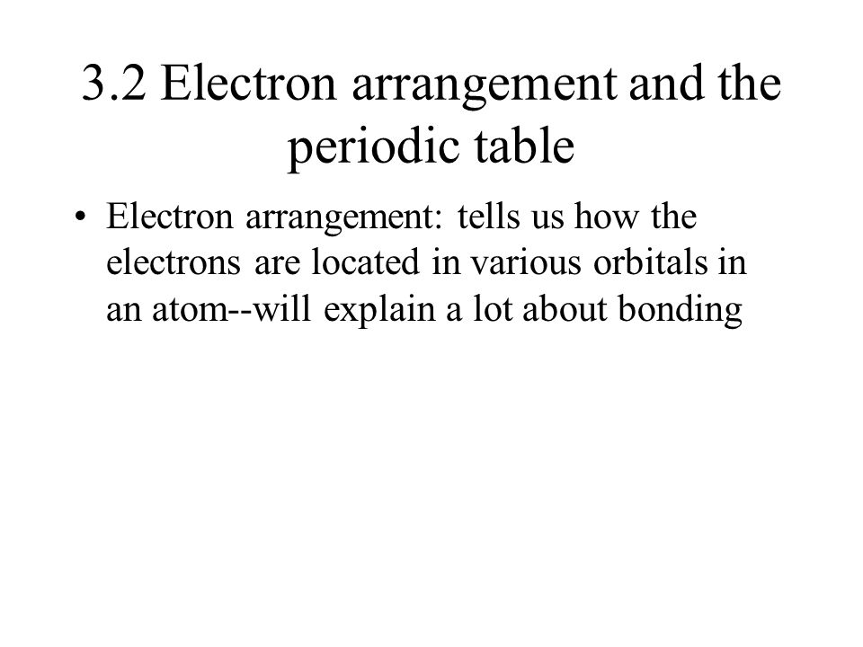 3.2 Electron arrangement and the periodic table Electron arrangement: tells us how the electrons are located in various orbitals in an atom--will expl