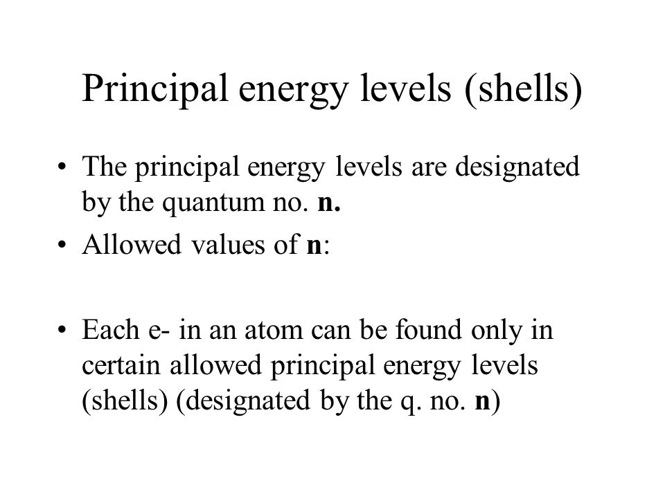 Principal energy levels (shells) The principal energy levels are designated by the quantum no. n. Allowed values of n: Each e- in an atom can be found