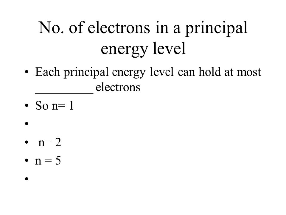 No. of electrons in a principal energy level Each principal energy level can hold at most _________ electrons So n= 1 n= 2 n = 5