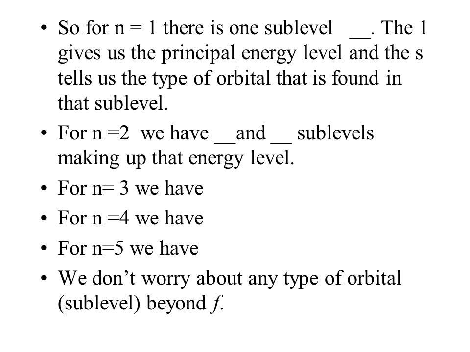 So for n = 1 there is one sublevel __. The 1 gives us the principal energy level and the s tells us the type of orbital that is found in that sublevel