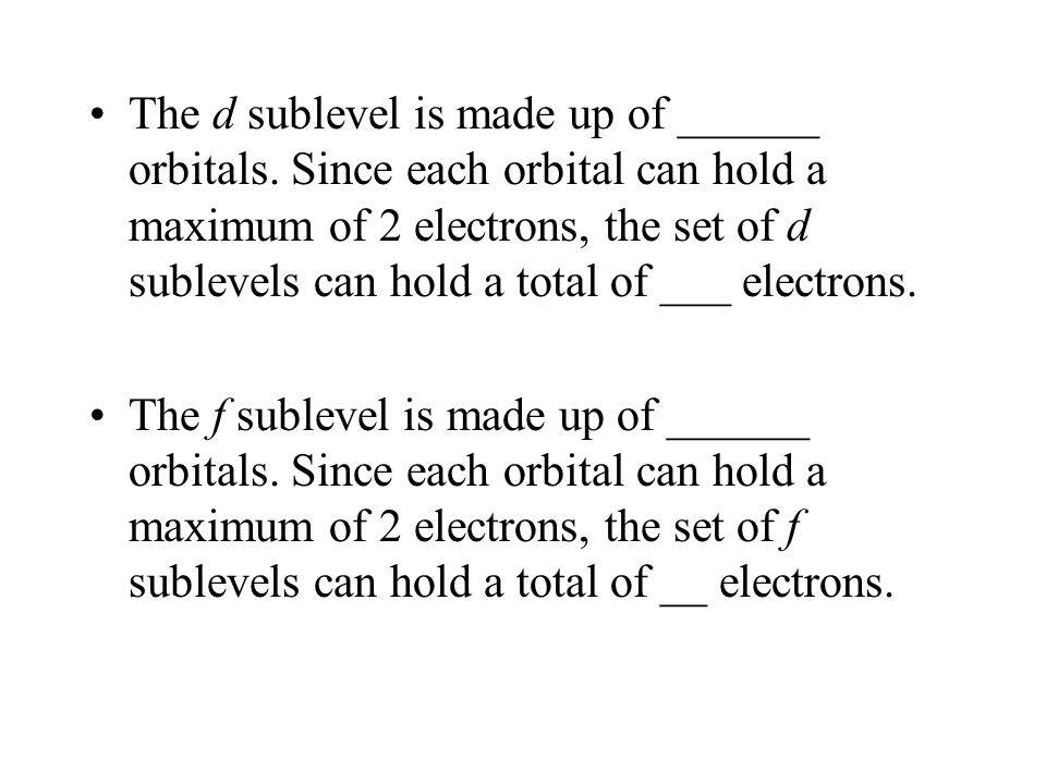 The d sublevel is made up of ______ orbitals. Since each orbital can hold a maximum of 2 electrons, the set of d sublevels can hold a total of ___ ele