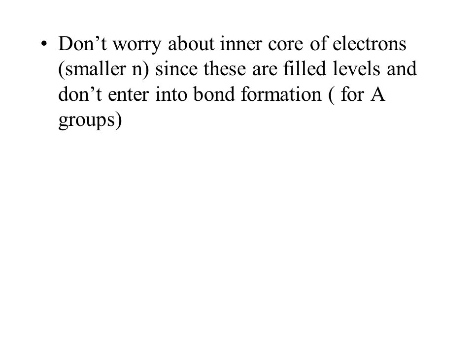 Dont worry about inner core of electrons (smaller n) since these are filled levels and dont enter into bond formation ( for A groups)