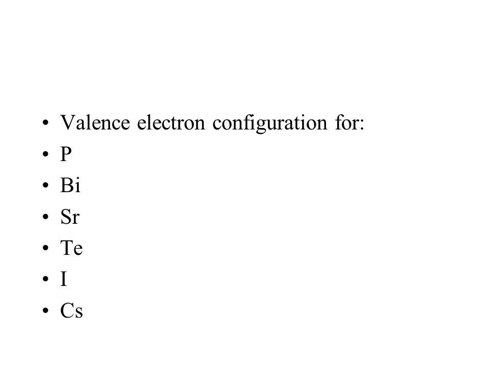 Valence electron configuration for: P Bi Sr Te I Cs