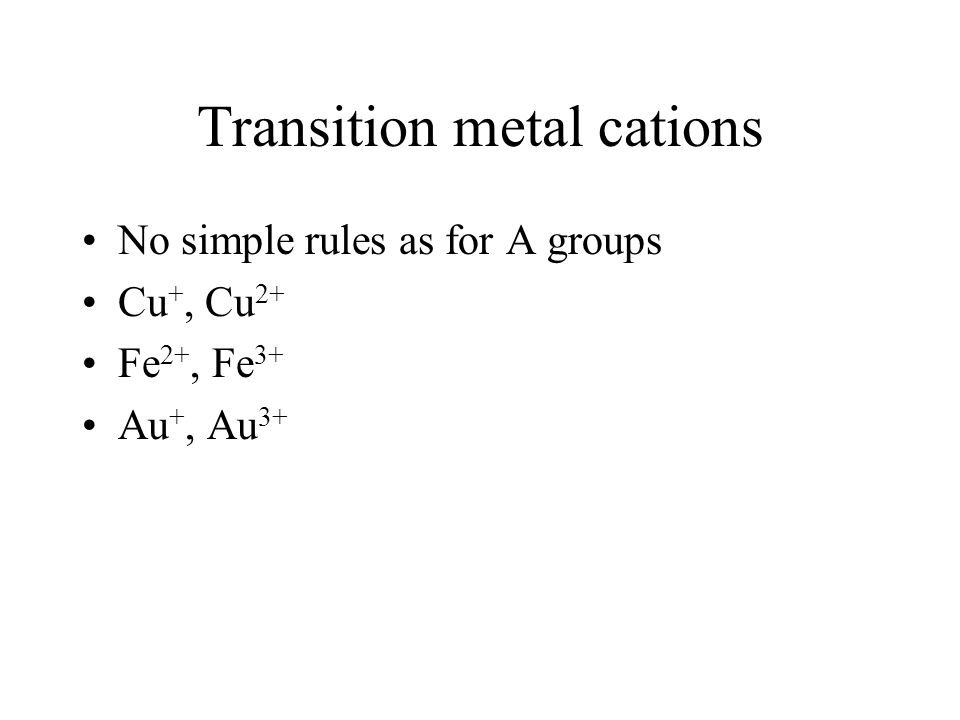 Transition metal cations No simple rules as for A groups Cu +, Cu 2+ Fe 2+, Fe 3+ Au +, Au 3+