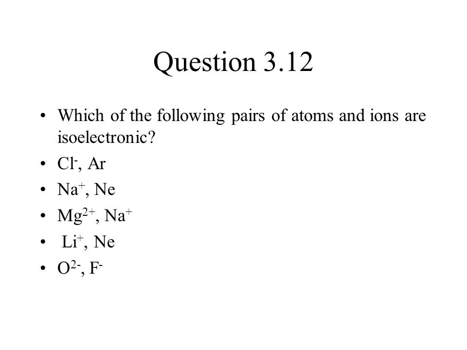 Question 3.12 Which of the following pairs of atoms and ions are isoelectronic? Cl -, Ar Na +, Ne Mg 2+, Na + Li +, Ne O 2-, F -
