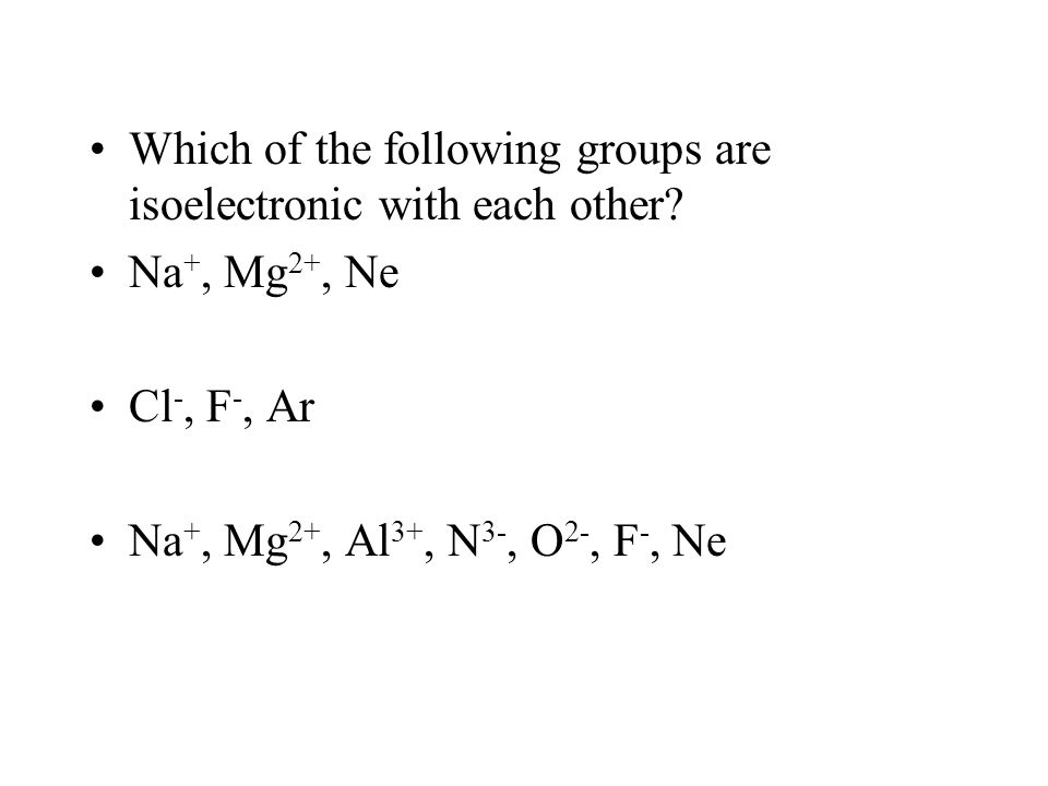Which of the following groups are isoelectronic with each other? Na +, Mg 2+, Ne Cl -, F -, Ar Na +, Mg 2+, Al 3+, N 3-, O 2-, F -, Ne