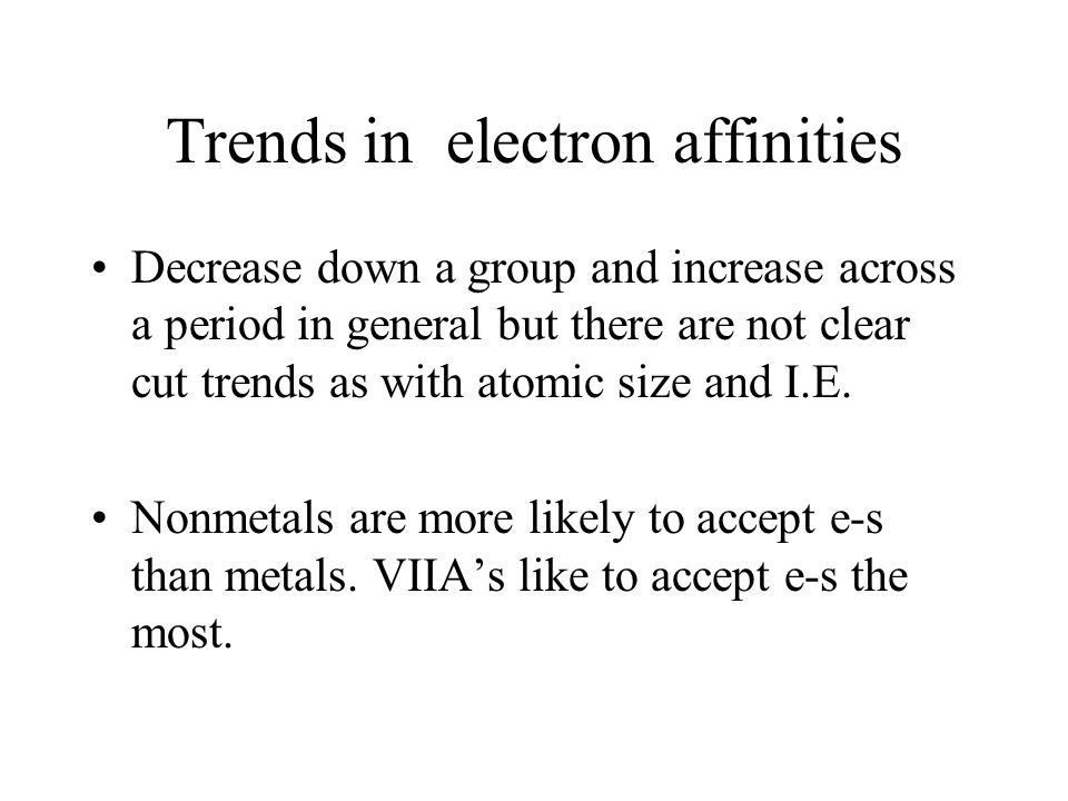 Trends in electron affinities Decrease down a group and increase across a period in general but there are not clear cut trends as with atomic size and