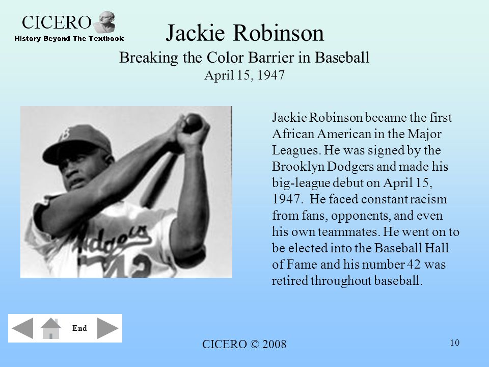 CICERO © 2008 10 Jackie Robinson Breaking the Color Barrier in Baseball April 15, 1947 Jackie Robinson became the first African American in the Major
