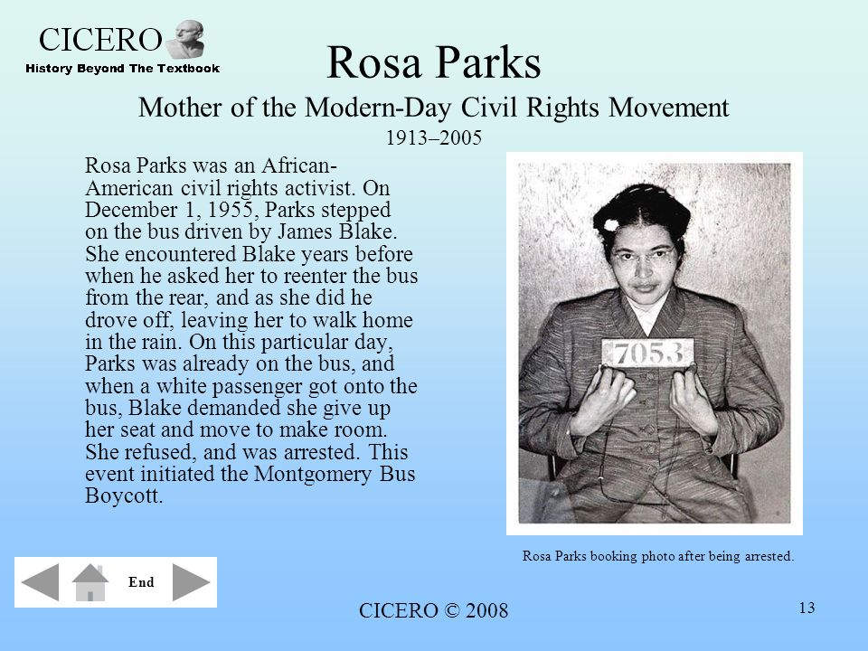 CICERO © 2008 13 Rosa Parks Mother of the Modern-Day Civil Rights Movement 1913–2005 Rosa Parks was an African- American civil rights activist. On Dec