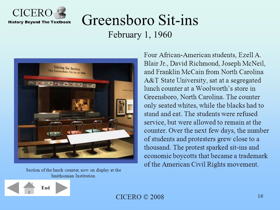 CICERO © 2008 16 Greensboro Sit-ins February 1, 1960 Four African-American students, Ezell A. Blair Jr., David Richmond, Joseph McNeil, and Franklin M