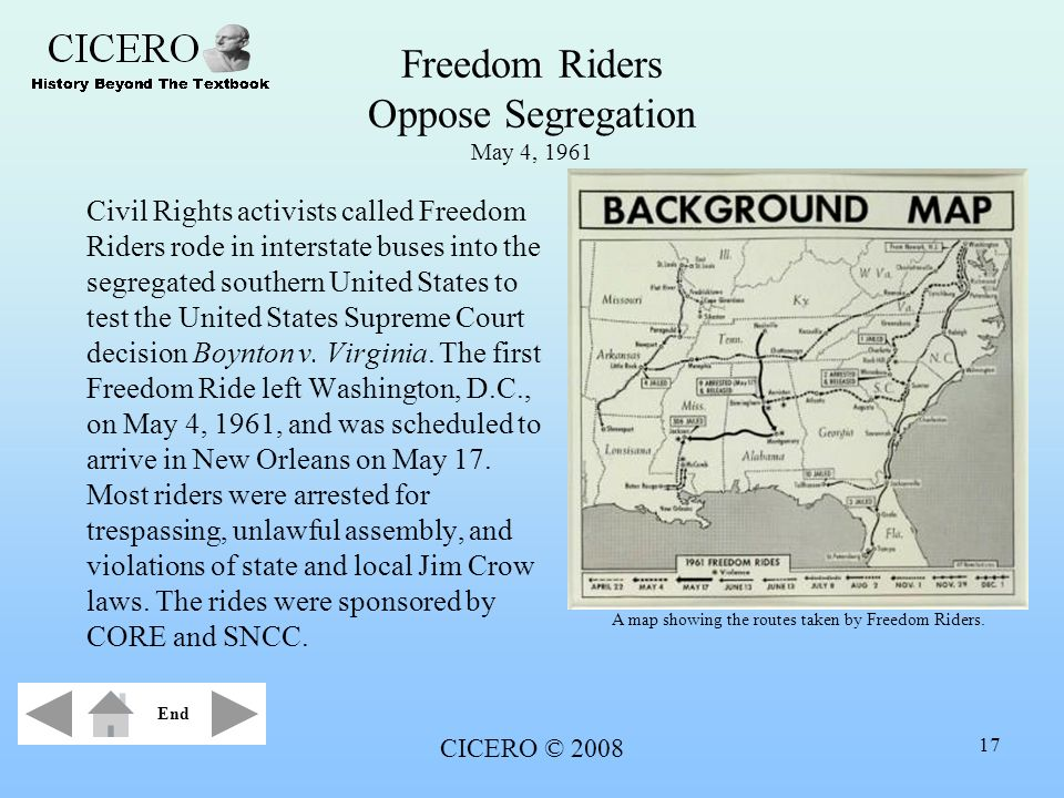 CICERO © 2008 17 Freedom Riders Oppose Segregation May 4, 1961 Civil Rights activists called Freedom Riders rode in interstate buses into the segregat