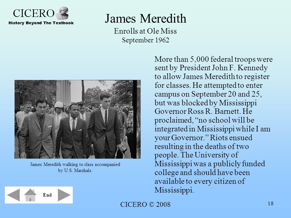 CICERO © 2008 18 James Meredith Enrolls at Ole Miss September 1962 More than 5,000 federal troops were sent by President John F. Kennedy to allow Jame