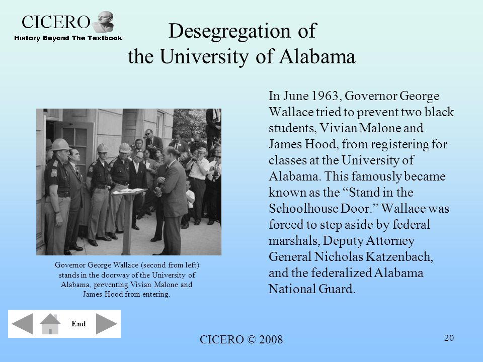 CICERO © 2008 20 Desegregation of the University of Alabama In June 1963, Governor George Wallace tried to prevent two black students, Vivian Malone a