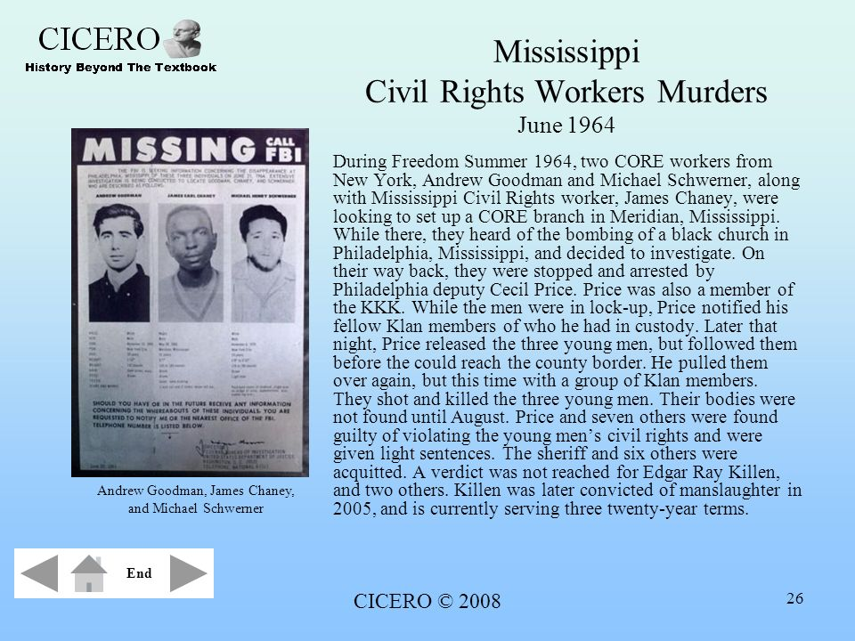 CICERO © 2008 26 Mississippi Civil Rights Workers Murders June 1964 During Freedom Summer 1964, two CORE workers from New York, Andrew Goodman and Mic